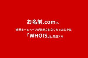 お名前.comで、突然ホームページが表示されなくなったときは「WHOIS」に問題アリ